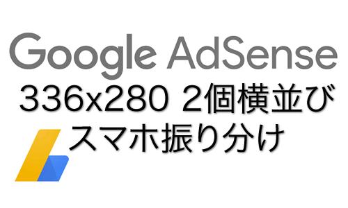 AdSense レクタングル大336x280 2つ横並びとスマホ振り分け
